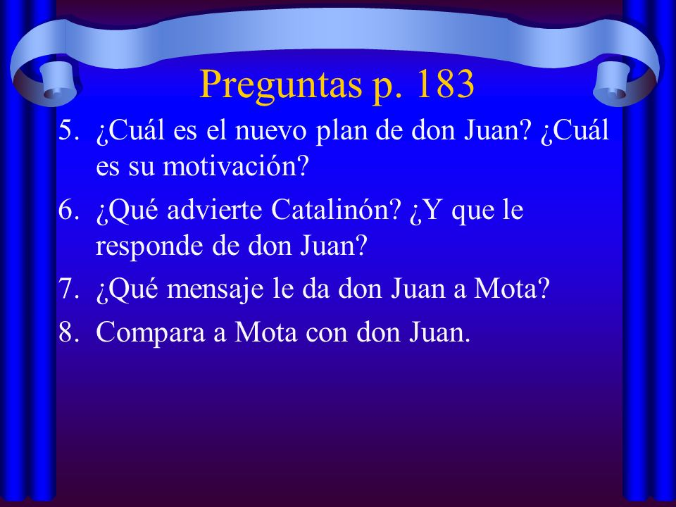 Preguntas p. 183 ¿Cuál es el nuevo plan de don Juan ¿Cuál es su motivación ¿Qué advierte Catalinón ¿Y que le responde de don Juan