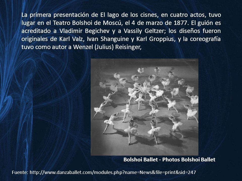 La primera presentación de El lago de los cisnes, en cuatro actos, tuvo lugar en el Teatro Bolshoi de Moscú, el 4 de marzo de 1877. El guión es acreditado a Vladimir Begichev y a Vassily Geltzer; los diseños fueron originales de Karl Valz, Ivan Shanguine y Karl Groppius, y la coreografía tuvo como autor a Wenzel (Julius) Reisinger,