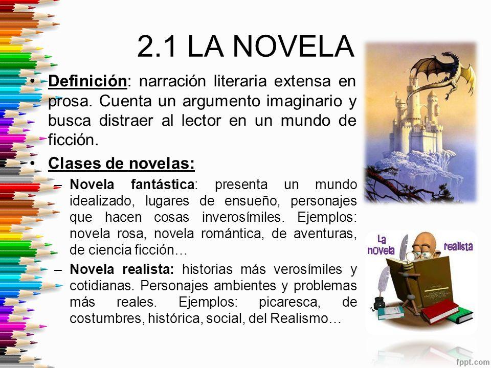 2.1 LA NOVELA Definición: narración literaria extensa en prosa. Cuenta un argumento imaginario y busca distraer al lector en un mundo de ficción.