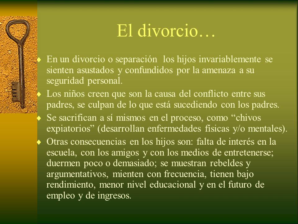 El divorcio… En un divorcio o separación los hijos invariablemente se sienten asustados y confundidos por la amenaza a su seguridad personal.