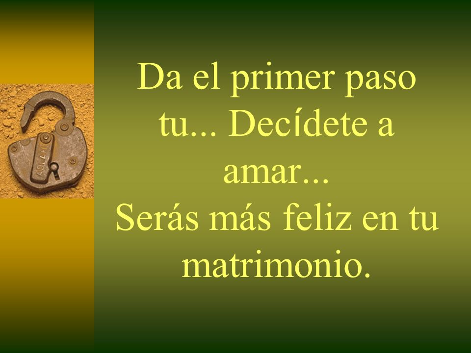 Da el primer paso tu... Decídete a amar... Serás más feliz en tu matrimonio.