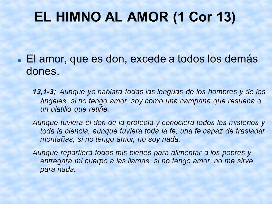 EL HIMNO AL AMOR (1 Cor 13) El amor, que es don, excede a todos los demás dones.