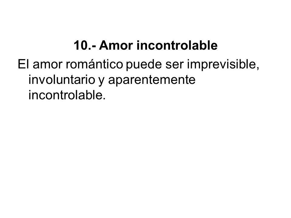 10.- Amor incontrolableEl amor romántico puede ser imprevisible, involuntario y aparentemente incontrolable.
