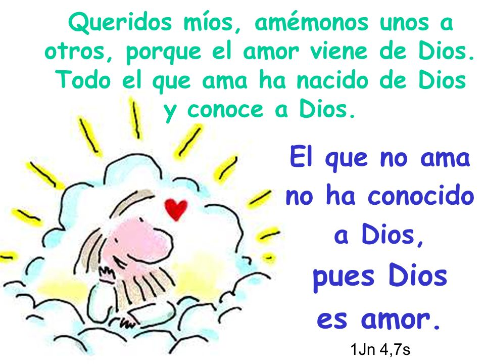 El que no ama no ha conocido a Dios, pues Dios es amor. 1Jn 4,7s