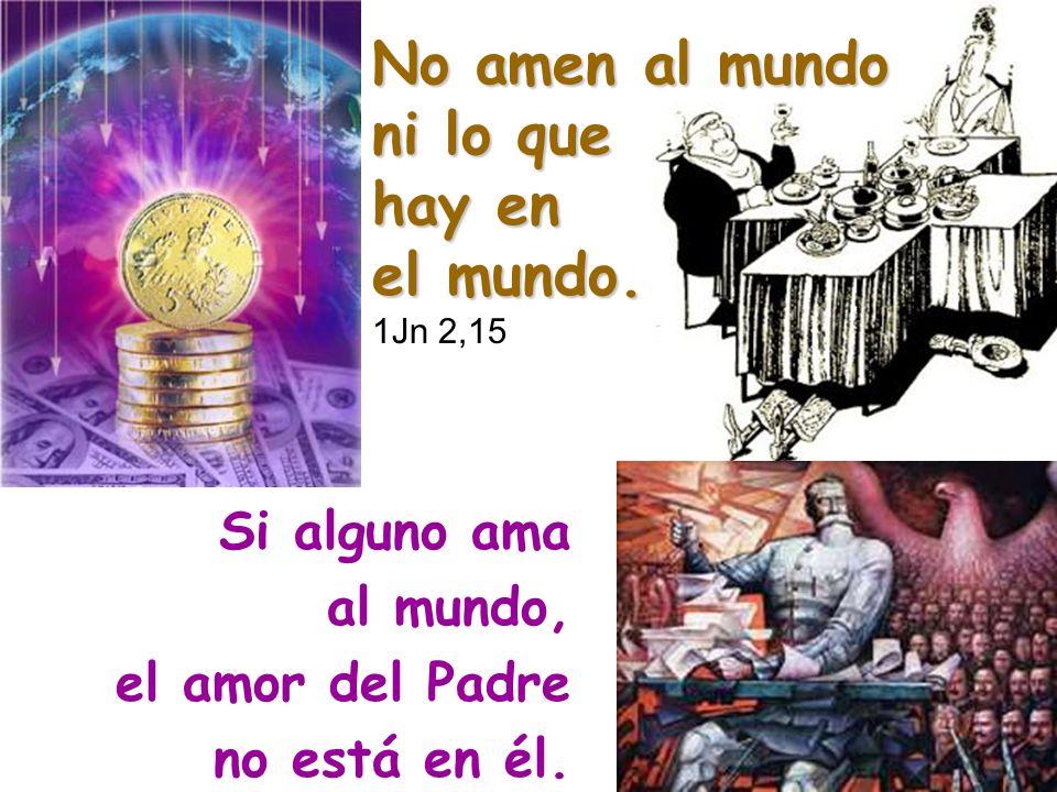No amen al mundo ni lo que hay en el mundo. 1Jn 2,15