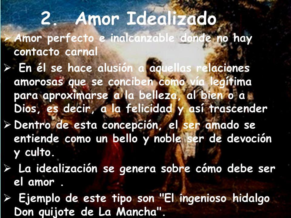 2. Amor Idealizado Amor perfecto e inalcanzable donde no hay contacto carnal.