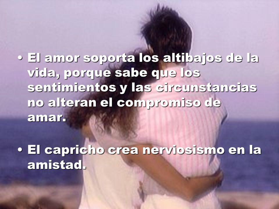 El amor soporta los altibajos de la vida, porque sabe que los sentimientos y las circunstancias no alteran el compromiso de amar.