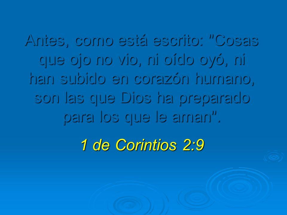 Antes, como está escrito: Cosas que ojo no vio, ni oído oyó, ni han subido en corazón humano, son las que Dios ha preparado para los que le aman .