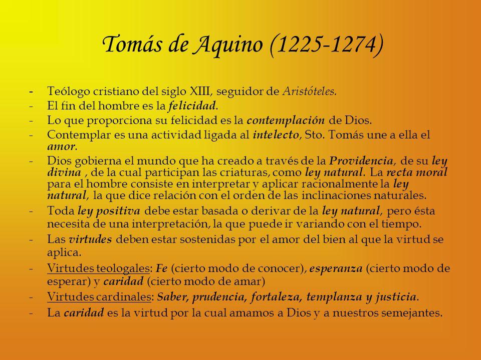 Tomás de Aquino (1225-1274) - Teólogo cristiano del siglo XIII, seguidor de Aristóteles. El fin del hombre es la felicidad.