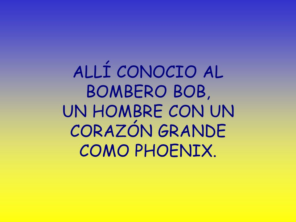 ALLÍ CONOCIO AL BOMBERO BOB, UN HOMBRE CON UN CORAZÓN GRANDE COMO PHOENIX.