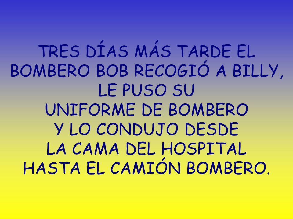 TRES DÍAS MÁS TARDE EL BOMBERO BOB RECOGIÓ A BILLY, LE PUSO SU UNIFORME DE BOMBERO Y LO CONDUJO DESDE LA CAMA DEL HOSPITAL HASTA EL CAMIÓN BOMBERO.