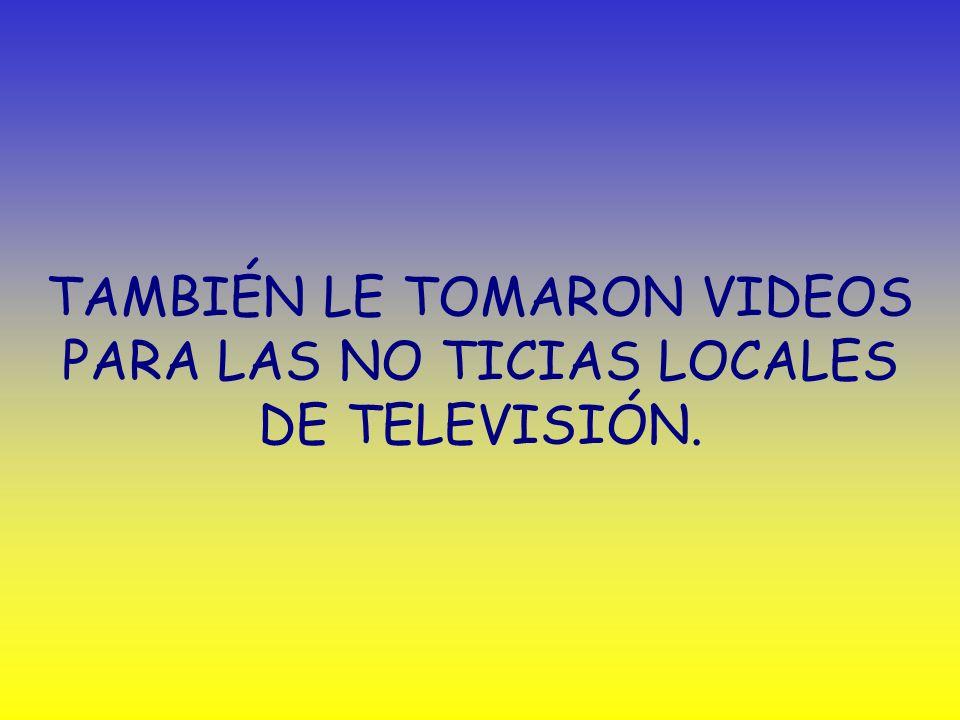 TAMBIÉN LE TOMARON VIDEOS PARA LAS NO TICIAS LOCALES DE TELEVISIÓN.