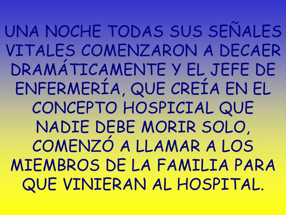 UNA NOCHE TODAS SUS SEÑALES VITALES COMENZARON A DECAER DRAMÁTICAMENTE Y EL JEFE DE ENFERMERÍA, QUE CREÍA EN EL CONCEPTO HOSPICIAL QUE NADIE DEBE MORIR SOLO, COMENZÓ A LLAMAR A LOS MIEMBROS DE LA FAMILIA PARA QUE VINIERAN AL HOSPITAL.