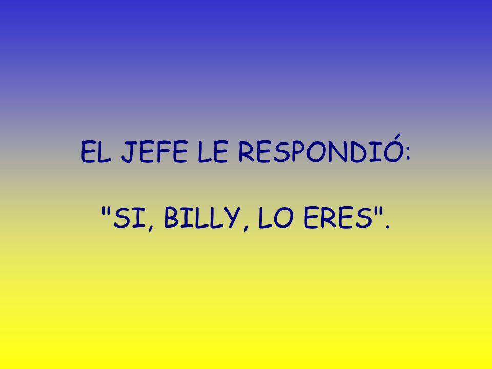EL JEFE LE RESPONDIÓ: SI, BILLY, LO ERES .