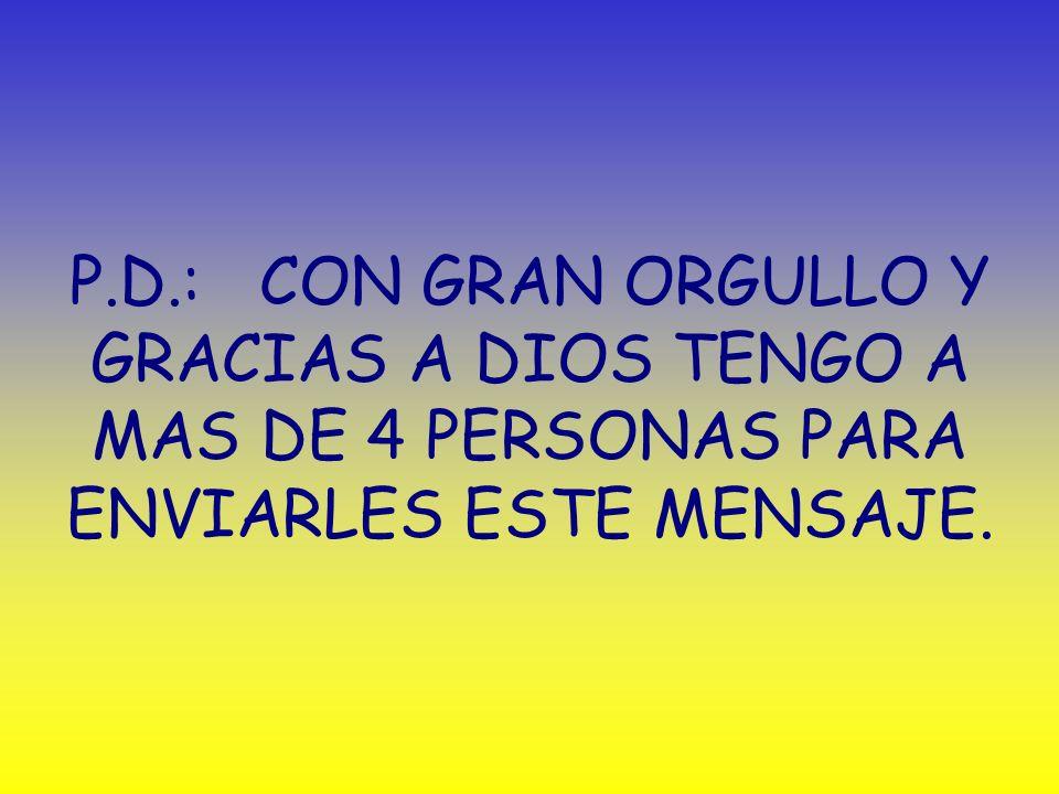 P.D.: CON GRAN ORGULLO Y GRACIAS A DIOS TENGO A MAS DE 4 PERSONAS PARA ENVIARLES ESTE MENSAJE.