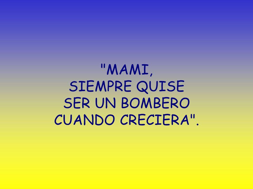MAMI, SIEMPRE QUISE SER UN BOMBERO CUANDO CRECIERA .