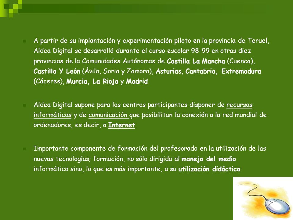 A partir de su implantación y experimentación piloto en la provincia de Teruel, Aldea Digital se desarrolló durante el curso escolar 98-99 en otras diez provincias de la Comunidades Autónomas de Castilla La Mancha (Cuenca), Castilla Y León (Ávila, Soria y Zamora), Asturias, Cantabria, Extremadura (Cáceres), Murcia, La Rioja y Madrid