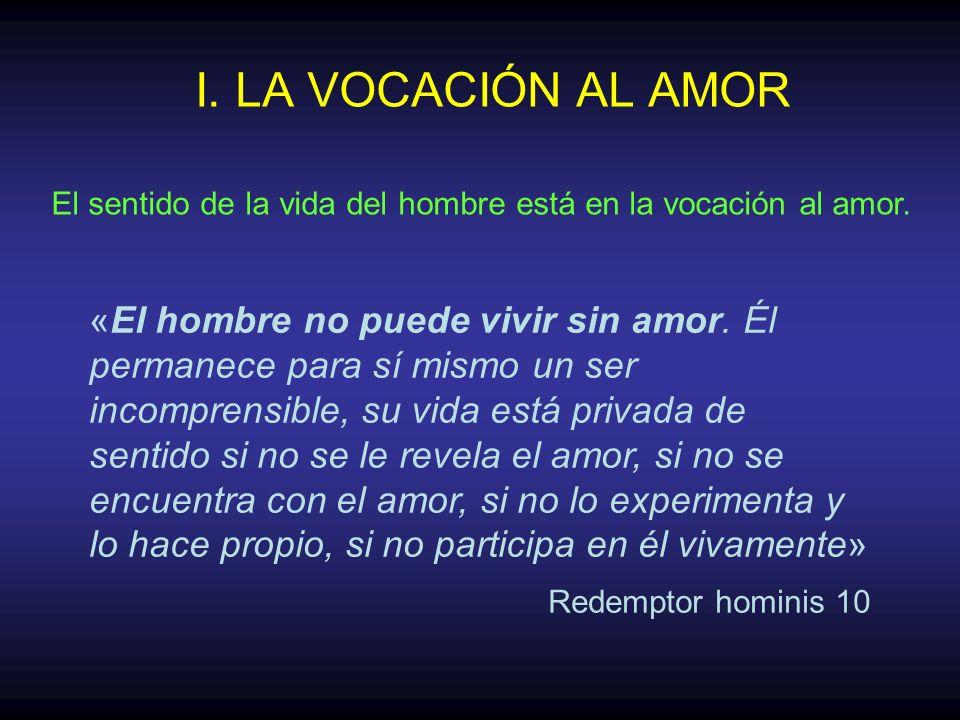 I. LA VOCACIÓN AL AMOR El sentido de la vida del hombre está en la vocación al amor.