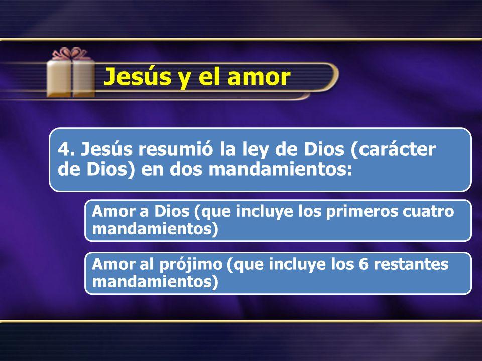 Jesús y el amor 4. Jesús resumió la ley de Dios (carácter de Dios) en dos mandamientos: Amor a Dios (que incluye los primeros cuatro mandamientos)