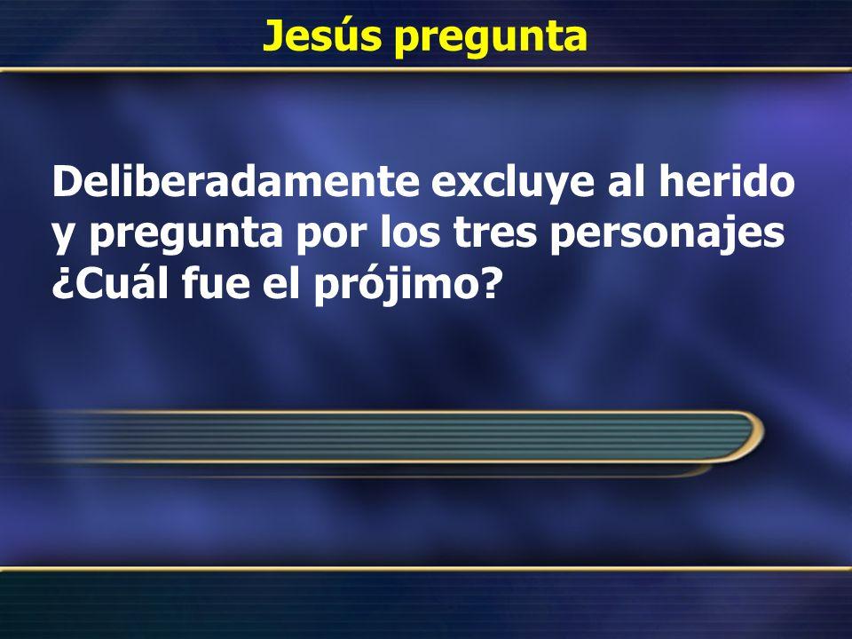 Jesús pregunta Deliberadamente excluye al herido y pregunta por los tres personajes ¿Cuál fue el prójimo