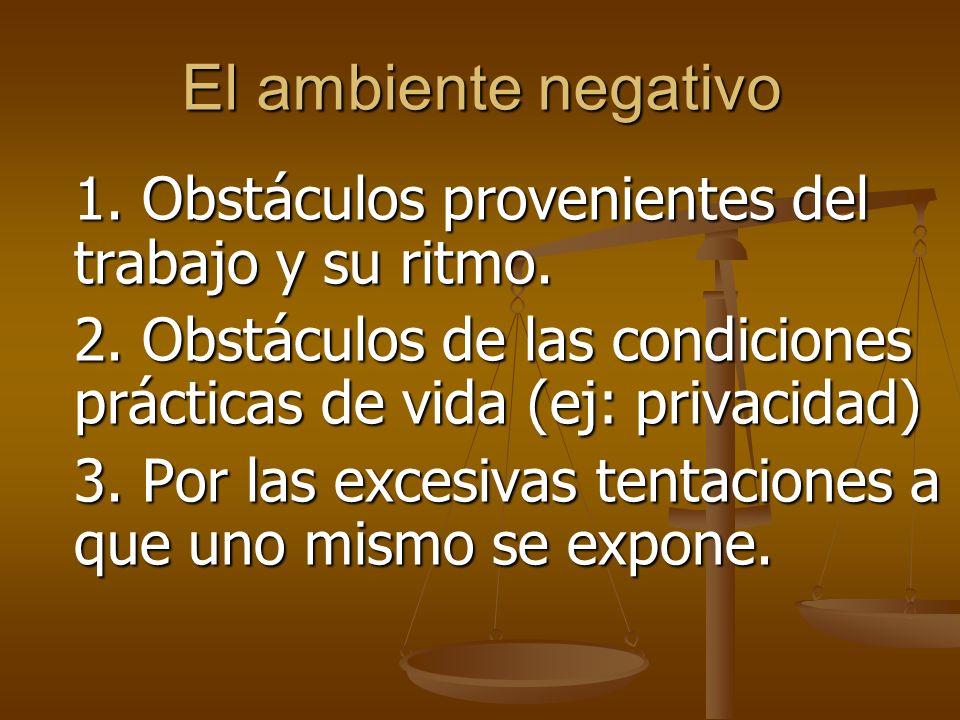 El ambiente negativo 1. Obstáculos provenientes del trabajo y su ritmo. 2. Obstáculos de las condiciones prácticas de vida (ej: privacidad)