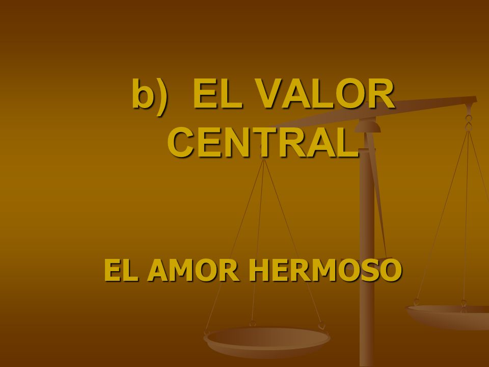 b) EL VALOR CENTRAL EL AMOR HERMOSO