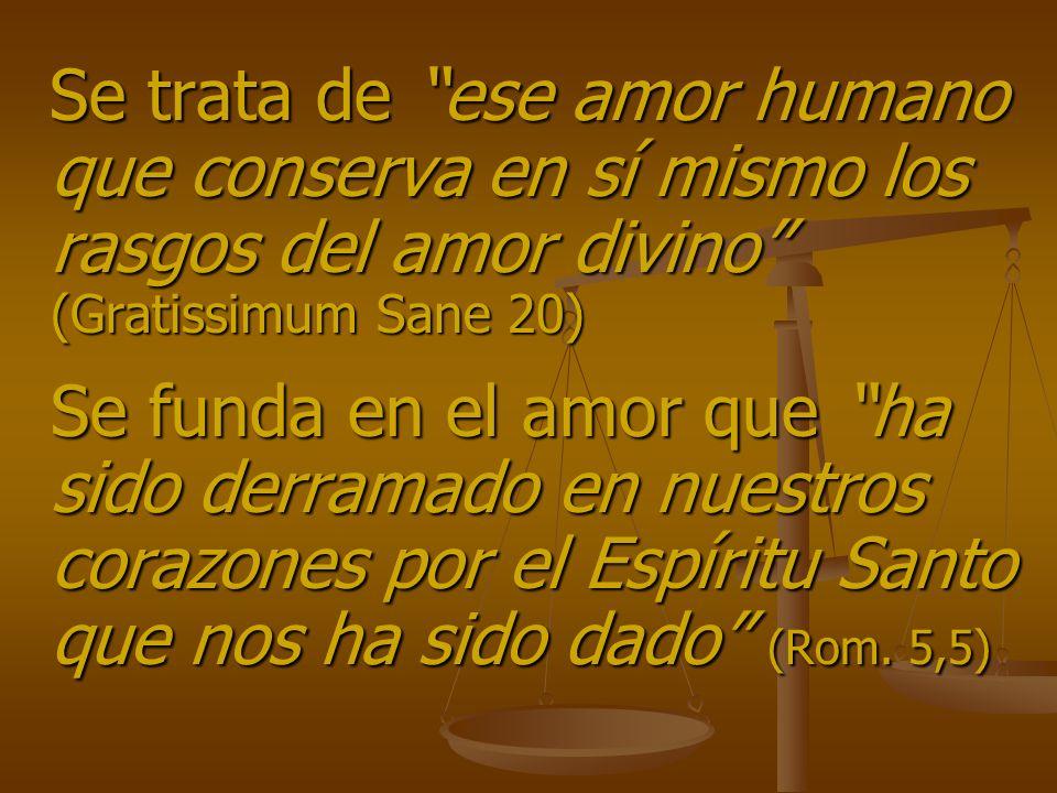 Se trata de ese amor humano que conserva en sí mismo los rasgos del amor divino (Gratissimum Sane 20)