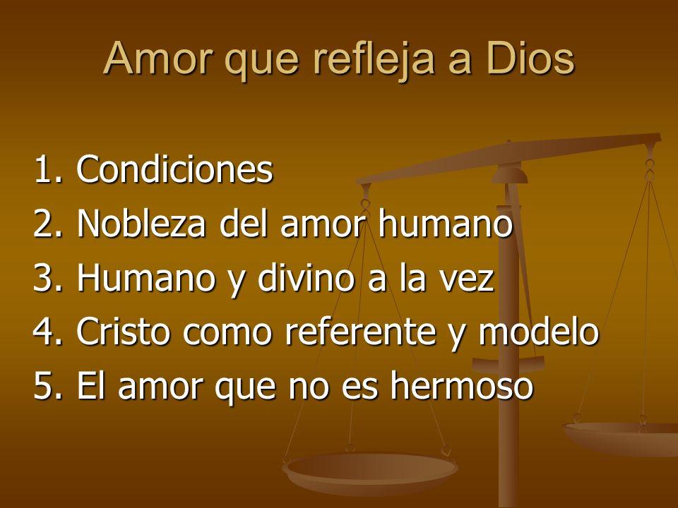 Amor que refleja a Dios 1. Condiciones 2. Nobleza del amor humano