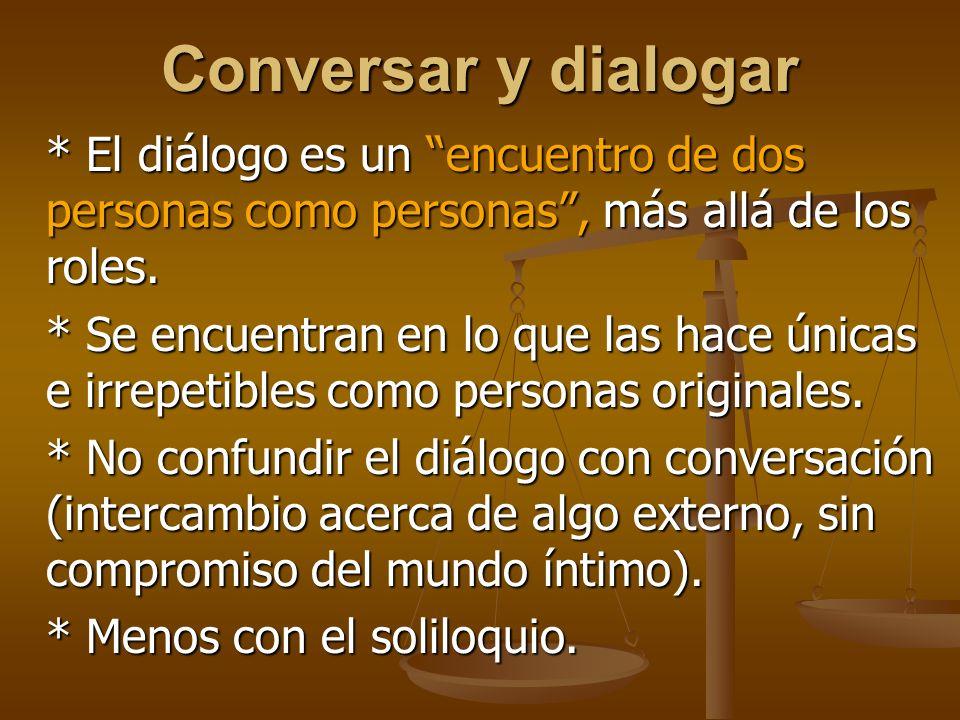 Conversar y dialogar * El diálogo es un encuentro de dos personas como personas , más allá de los roles.
