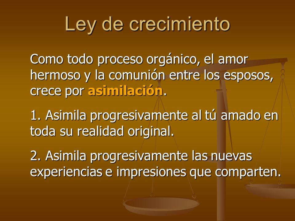 Ley de crecimiento Como todo proceso orgánico, el amor hermoso y la comunión entre los esposos, crece por asimilación.