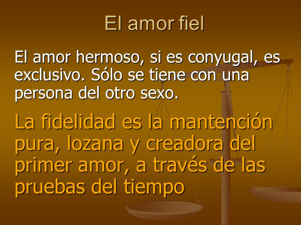 El amor fiel El amor hermoso, si es conyugal, es exclusivo. Sólo se tiene con una persona del otro sexo.
