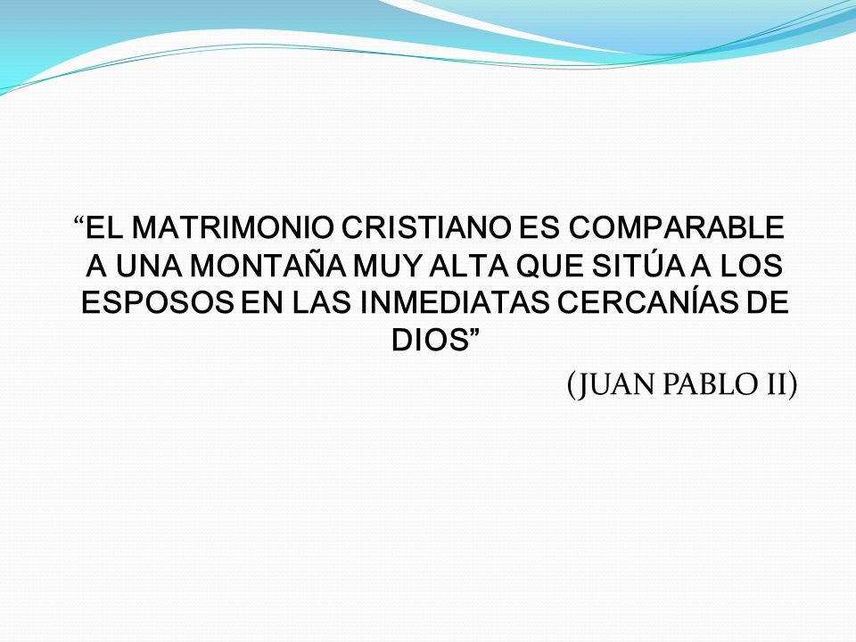EL MATRIMONIO CRISTIANO ES COMPARABLE A UNA MONTAÑA MUY ALTA QUE SITÚA A LOS ESPOSOS EN LAS INMEDIATAS CERCANÍAS DE DIOS (JUAN PABLO II)