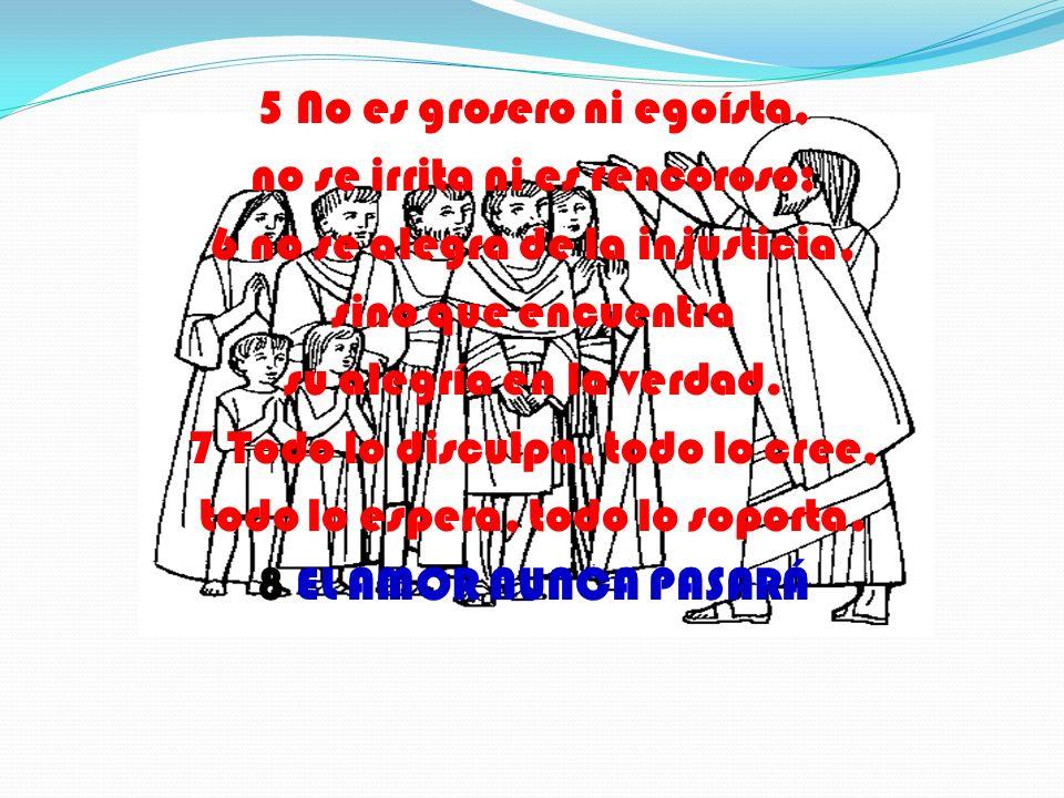 5 No es grosero ni egoísta, no se irrita ni es rencoroso; 6 no se alegra de la injusticia, sino que encuentra su alegría en la verdad.