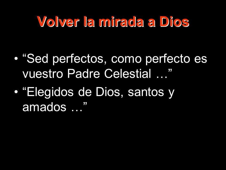 Volver la mirada a Dios Sed perfectos, como perfecto es vuestro Padre Celestial … Elegidos de Dios, santos y amados …