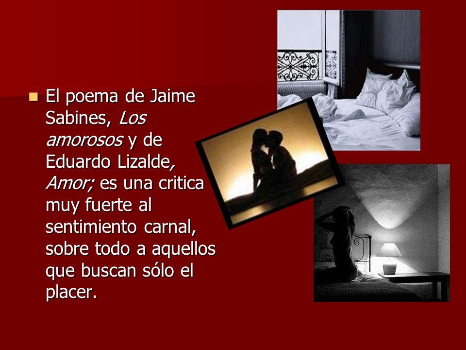 El poema de Jaime Sabines, Los amorosos y de Eduardo Lizalde, Amor; es una critica muy fuerte al sentimiento carnal, sobre todo a aquellos que buscan sólo el placer.