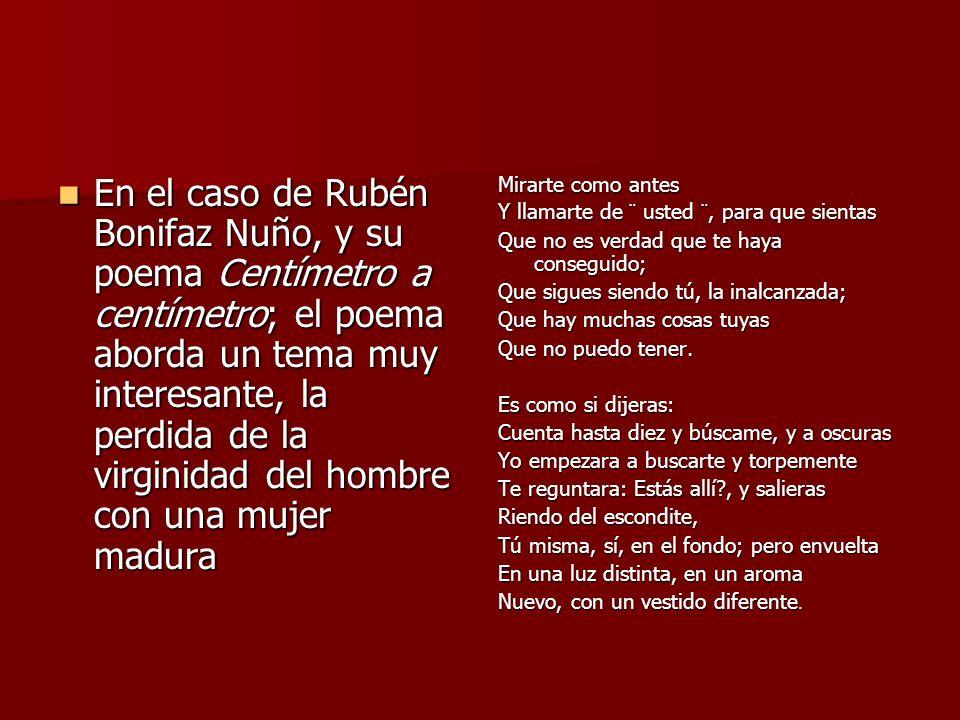 En el caso de Rubén Bonifaz Nuño, y su poema Centímetro a centímetro; el poema aborda un tema muy interesante, la perdida de la virginidad del hombre con una mujer madura
