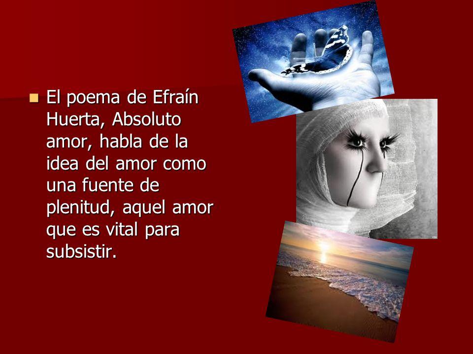 El poema de Efraín Huerta, Absoluto amor, habla de la idea del amor como una fuente de plenitud, aquel amor que es vital para subsistir.