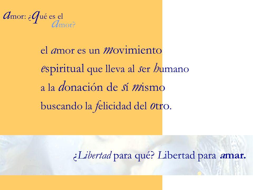 amor: ¿qué es el amor el amor es un movimiento espiritual que lleva al ser humano a la donación de sí mismo buscando la felicidad del otro.