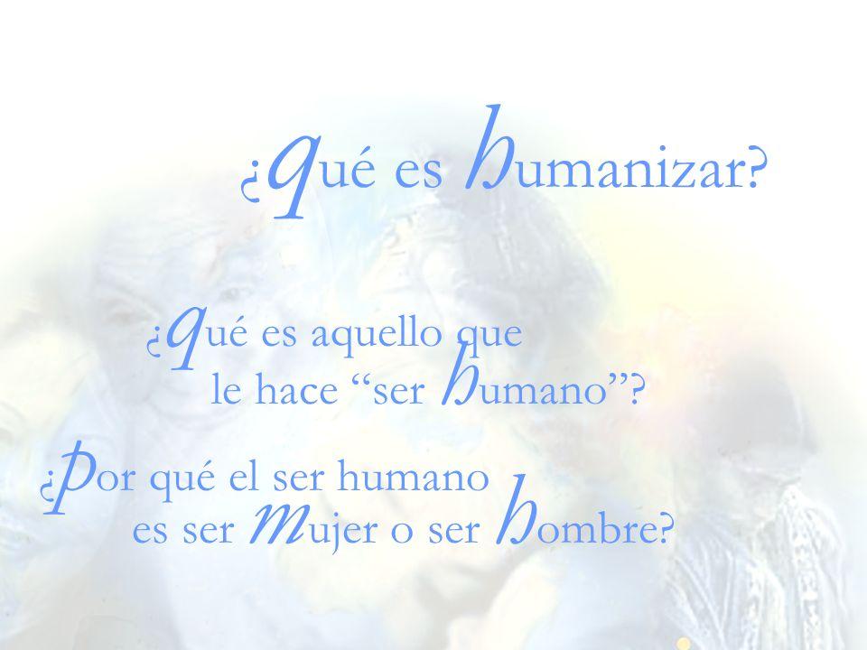 ¿qué es humanizar ¿qué es aquello que le hace ser humano