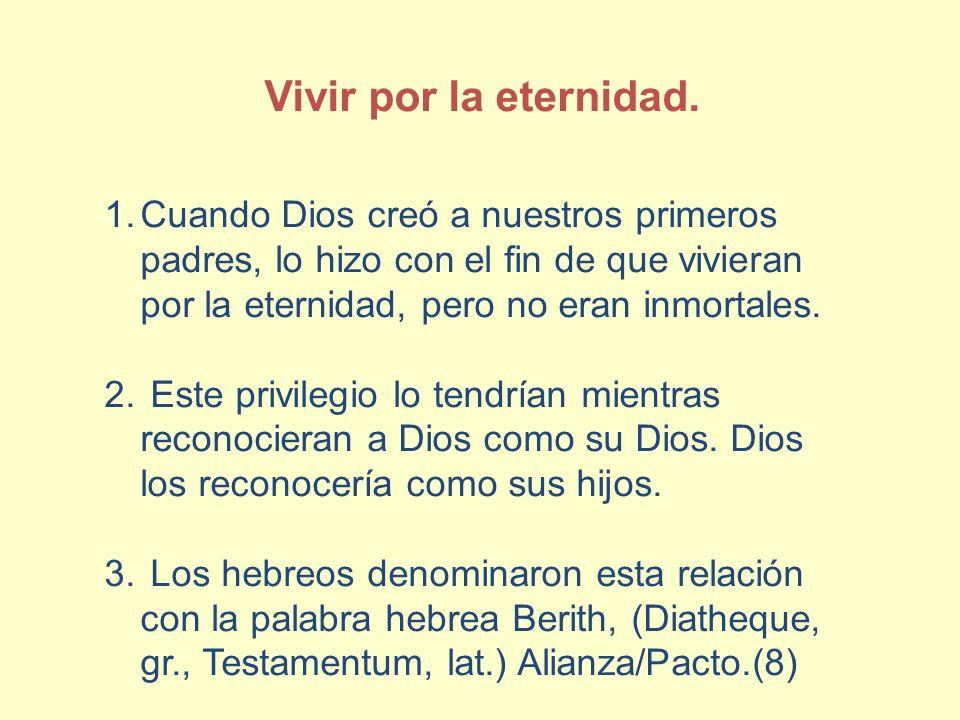 Vivir por la eternidad. Cuando Dios creó a nuestros primeros padres, lo hizo con el fin de que vivieran por la eternidad, pero no eran inmortales.