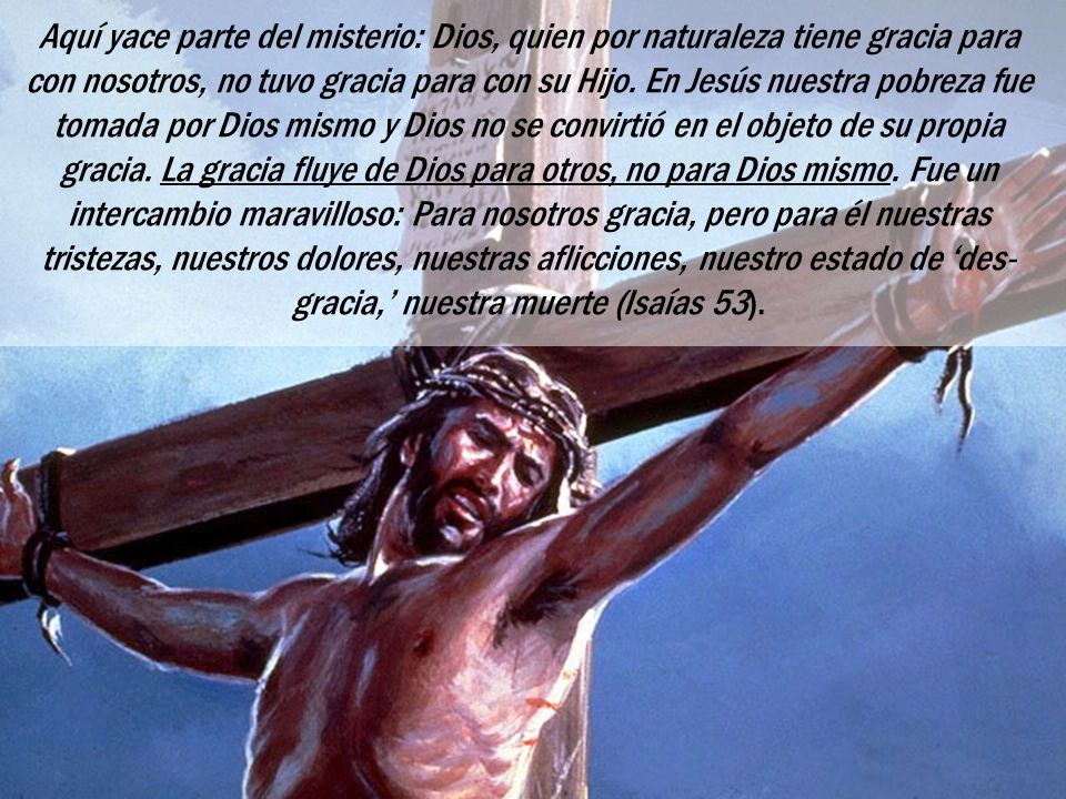 Aquí yace parte del misterio: Dios, quien por naturaleza tiene gracia para con nosotros, no tuvo gracia para con su Hijo.