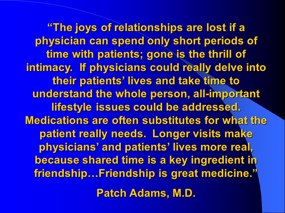The joys of relationships are lost if a physician can spend only short periods of time with patients; gone is the thrill of intimacy. If physicians could really delve into their patients' lives and take time to understand the whole person, all-important lifestyle issues could be addressed. Medications are often substitutes for what the patient really needs. Longer visits make physicians' and patients' lives more real, because shared time is a key ingredient in friendship…Friendship is great medicine.