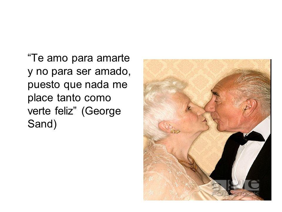 Te amo para amarte y no para ser amado, puesto que nada me place tanto como verte feliz (George Sand)
