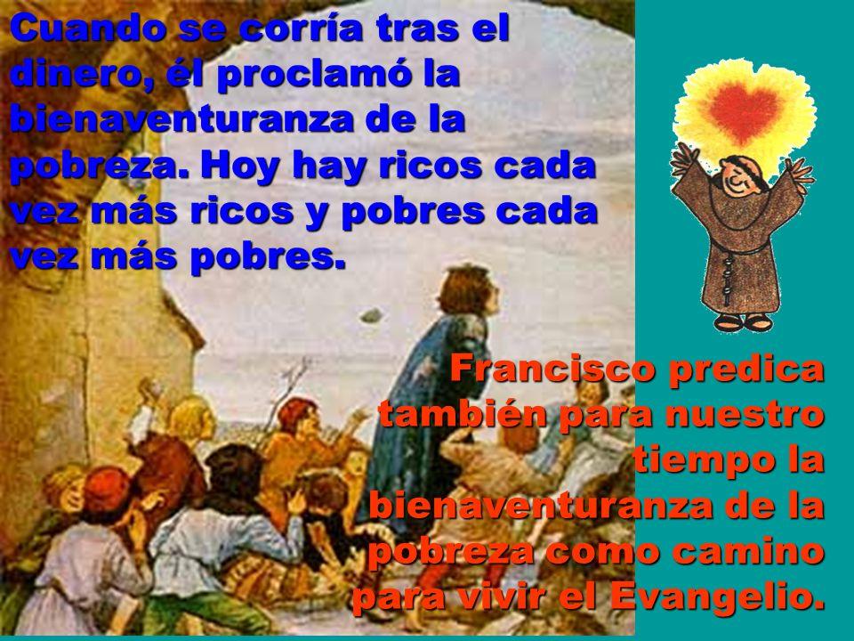 Cuando se corría tras el dinero, él proclamó la bienaventuranza de la pobreza. Hoy hay ricos cada vez más ricos y pobres cada vez más pobres.