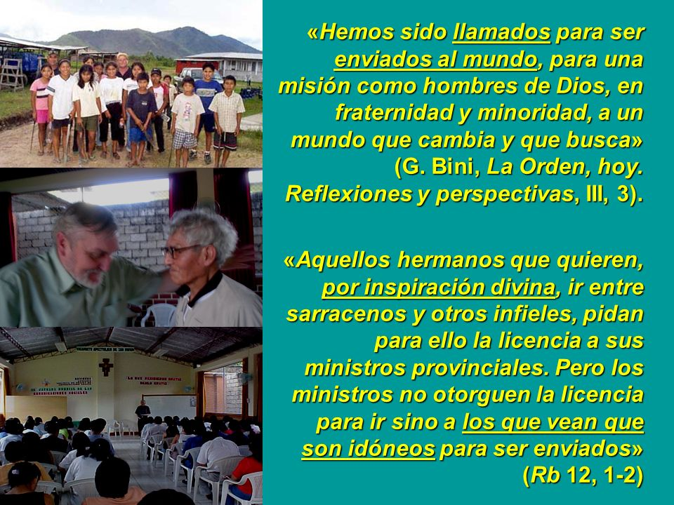 «Hemos sido llamados para ser enviados al mundo, para una misión como hombres de Dios, en fraternidad y minoridad, a un mundo que cambia y que busca» (G. Bini, La Orden, hoy. Reflexiones y perspectivas, III, 3).