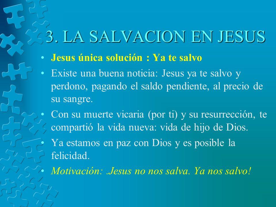 3. LA SALVACION EN JESUS Jesus única solución : Ya te salvo