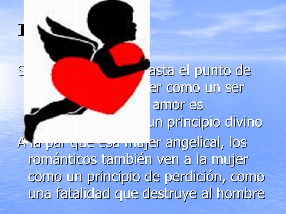 EL AMOR Se idealiza el amor hasta el punto de considerar a la mujer como un ser que lleva a Dios. El amor es considerado como un principio divino.