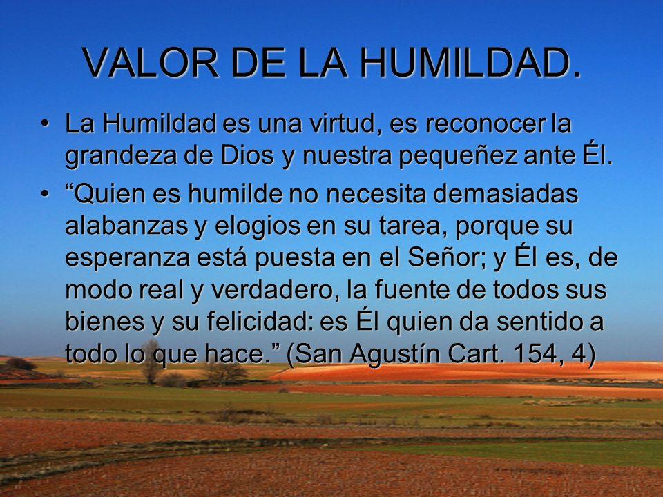 VALOR DE LA HUMILDAD. La Humildad es una virtud, es reconocer la grandeza de Dios y nuestra pequeñez ante Él.
