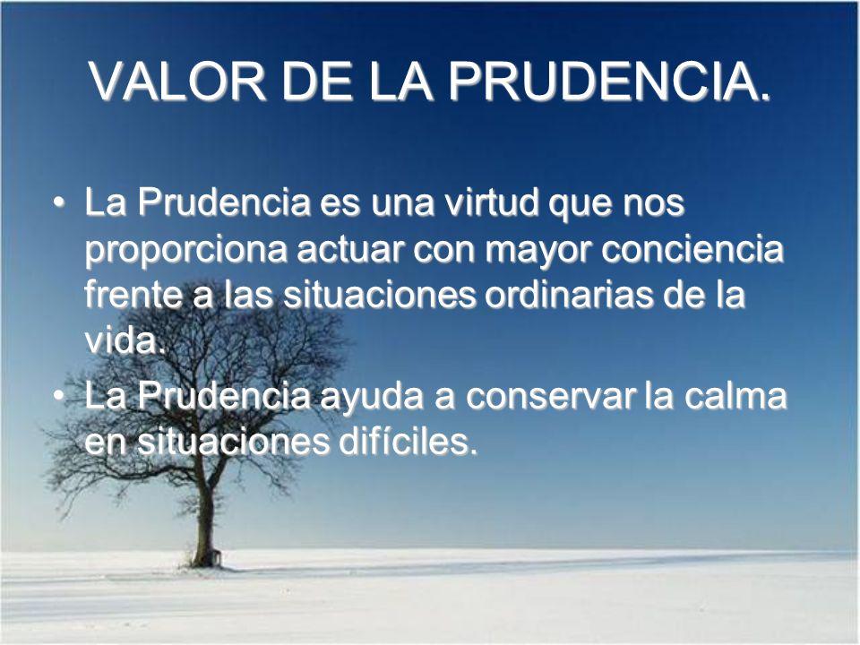 VALOR DE LA PRUDENCIA. La Prudencia es una virtud que nos proporciona actuar con mayor conciencia frente a las situaciones ordinarias de la vida.