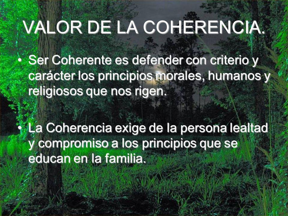 VALOR DE LA COHERENCIA. Ser Coherente es defender con criterio y carácter los principios morales, humanos y religiosos que nos rigen.
